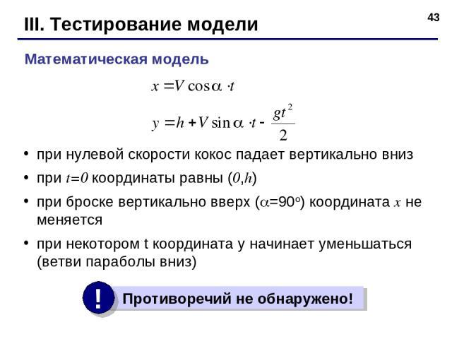 * III. Тестирование модели при нулевой скорости кокос падает вертикально вниз при t=0 координаты равны (0,h) при броске вертикально вверх ( =90o) координата x не меняется при некотором t координата y начинает уменьшаться (ветви параболы вниз) Матема…