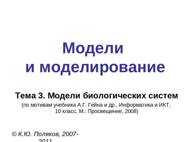 Модели и моделирование © К.Ю. Поляков, 2007-2011 Тема 3. Модели биологических систем (по мотивам учебника А.Г. Гейна и др., Информатика и ИКТ, 10 класс, М.: Просвещение, 2008)