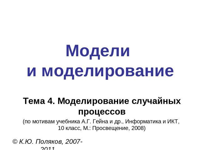 Модели и моделирование © К.Ю. Поляков, 2007-2011 Тема 4. Моделирование случайных процессов (по мотивам учебника А.Г. Гейна и др., Информатика и ИКТ, 10 класс, М.: Просвещение, 2008)