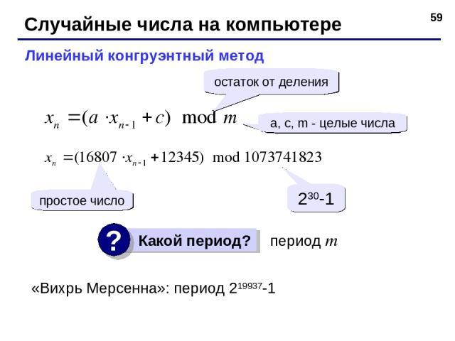 * Случайные числа на компьютере Линейный конгруэнтный метод a, c, m - целые числа простое число 230-1 период m остаток от деления «Вихрь Мерсенна»: период 219937-1