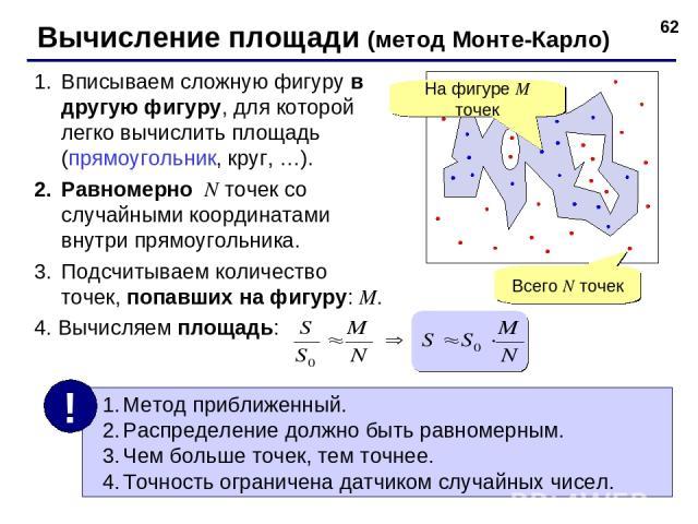* Вычисление площади (метод Монте-Карло) Вписываем сложную фигуру в другую фигуру, для которой легко вычислить площадь (прямоугольник, круг, …). Равномерно N точек со случайными координатами внутри прямоугольника. Подсчитываем количество точек, попа…