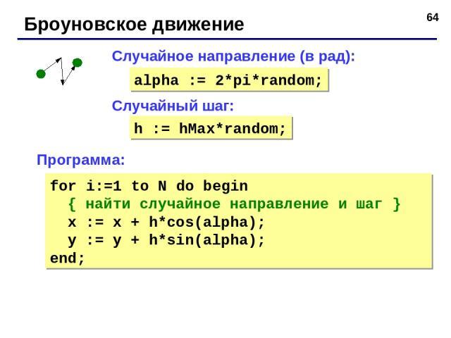 * Броуновское движение Случайный шаг: Случайное направление (в рад): alpha := 2*pi*random; h := hMax*random; Программа: for i:=1 to N do begin { найти случайное направление и шаг } x := x + h*cos(alpha); y := y + h*sin(alpha); end;