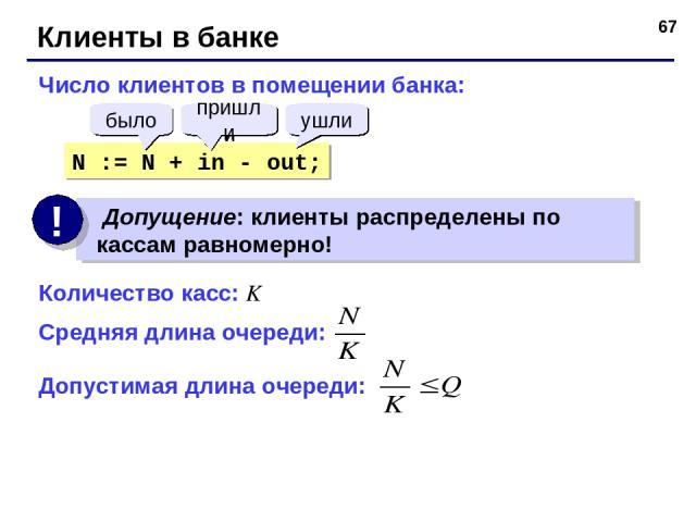 * Клиенты в банке Число клиентов в помещении банка: N := N + in - out; было пришли ушли Количество касс: K Средняя длина очереди: Допустимая длина очереди: