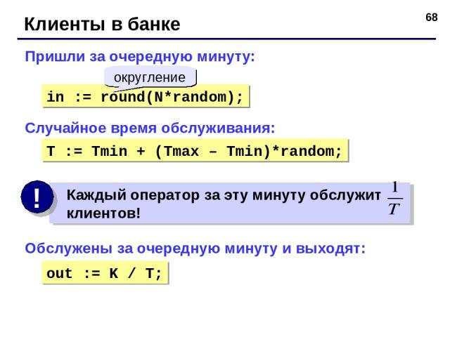 * Клиенты в банке Пришли за очередную минуту: in := round(N*random); округление Обслужены за очередную минуту и выходят: Случайное время обслуживания: T := Tmin + (Tmax – Tmin)*random; out := K / T;