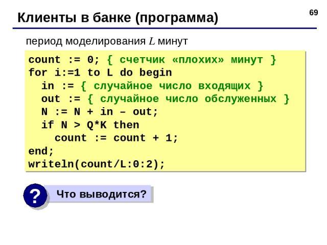 * Клиенты в банке (программа) count := 0; { счетчик «плохих» минут } for i:=1 to L do begin in := { случайное число входящих } out := { случайное число обслуженных } N := N + in – out; if N > Q*K then count := count + 1; end; writeln(count/L:0:2); п…