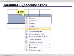 Таблицы – удаление строк ПКМ Текстовый процессор Word К. Поляков, 2012 http://kp