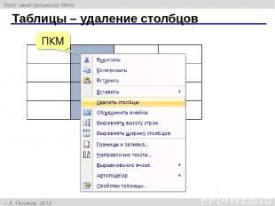 Таблицы – удаление столбцов ПКМ Текстовый процессор Word К. Поляков, 2012 http:/