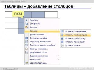 Таблицы – добавление столбцов ПКМ Текстовый процессор Word К. Поляков, 2012 http