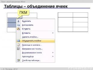 Таблицы – объединение ячеек ПКМ Текстовый процессор Word К. Поляков, 2012 http:/