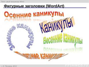 Фигурные заголовки (WordArt) Текстовый процессор Word К. Поляков, 2012 http://kp
