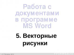 5. Векторные рисунки Работа с документами в программе MS Word К. Поляков, 2012 h