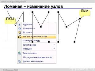 Ломаная – изменение узлов ПКМ ЛКМ Текстовый процессор Word К. Поляков, 2012 http