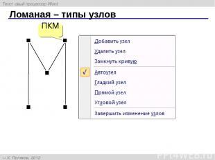 Ломаная – типы узлов ПКМ Текстовый процессор Word К. Поляков, 2012 http://kpolya