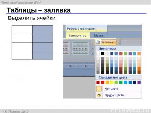 Таблицы – заливка Выделить ячейки Текстовый процессор Word К. Поляков, 2012 http
