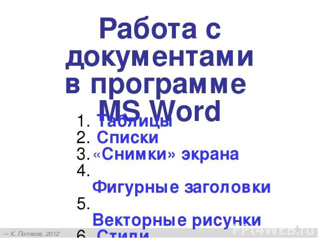 * Работа с документами в программе MS Word Таблицы Списки «Снимки» экрана Фигурные заголовки Векторные рисунки Стили К. Поляков, 2012 http://kpolyakov.narod.ru