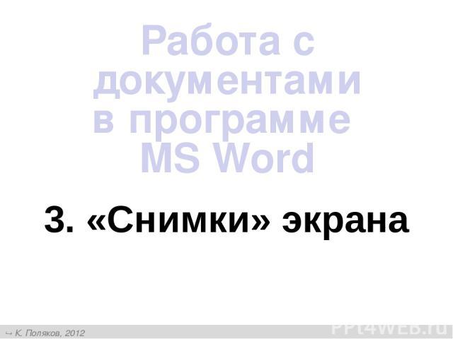 3. «Снимки» экрана Работа с документами в программе MS Word К. Поляков, 2012 http://kpolyakov.narod.ru