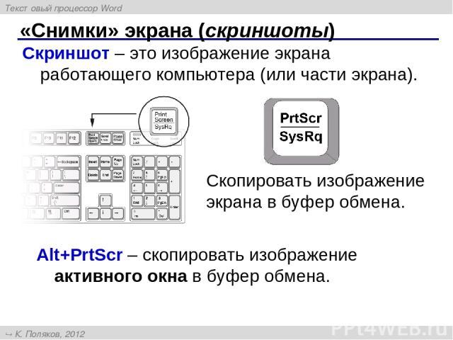 «Снимки» экрана (скриншоты) Скриншот – это изображение экрана работающего компьютера (или части экрана). Скопировать изображение экрана в буфер обмена. Alt+PrtScr – cкопировать изображение активного окна в буфер обмена. Текстовый процессор Word К. П…