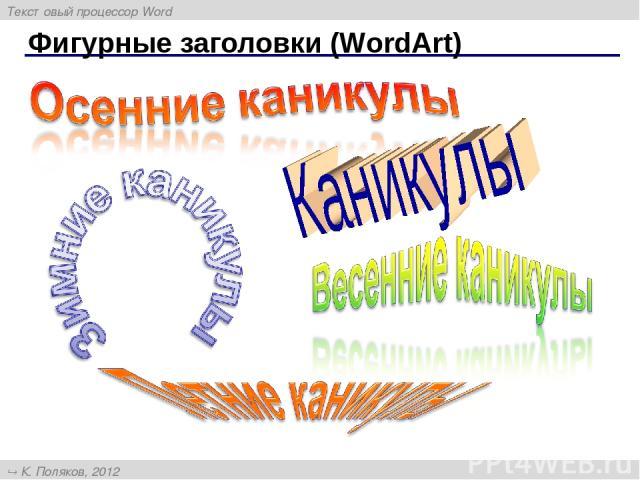 Фигурные заголовки (WordArt) Текстовый процессор Word К. Поляков, 2012 http://kpolyakov.narod.ru