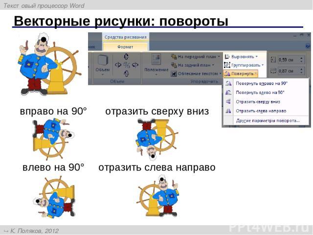 Векторные рисунки: повороты вправо на 90° влево на 90° отразить сверху вниз отразить слева направо Текстовый процессор Word К. Поляков, 2012 http://kpolyakov.narod.ru