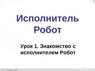 * Исполнитель Робот Урок 1. Знакомство с исполнителем Робот К. Поляков, 2012 htt