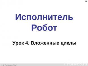 * Исполнитель Робот Урок 4. Вложенные циклы К. Поляков, 2012 http://kpolyakov.na