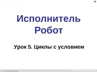 * Исполнитель Робот Урок 5. Циклы с условием К. Поляков, 2012 http://kpolyakov.n