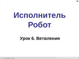 * Исполнитель Робот Урок 6. Ветвления К. Поляков, 2012 http://kpolyakov.narod.ru