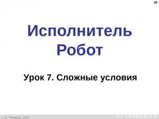 * Исполнитель Робот Урок 7. Сложные условия К. Поляков, 2012 http://kpolyakov.na