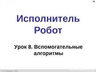 * Исполнитель Робот Урок 8. Вспомогательные алгоритмы К. Поляков, 2012 http://kp