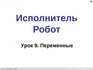 * Исполнитель Робот Урок 9. Переменные К. Поляков, 2012 http://kpolyakov.narod.r