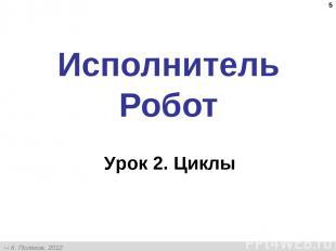* Исполнитель Робот Урок 2. Циклы К. Поляков, 2012 http://kpolyakov.narod.ru