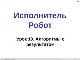 * Исполнитель Робот Урок 10. Алгоритмы с результатом К. Поляков, 2012 http://kpo