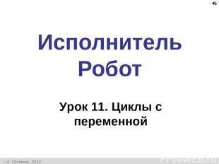 * Исполнитель Робот Урок 11. Циклы с переменной К. Поляков, 2012 http://kpolyako
