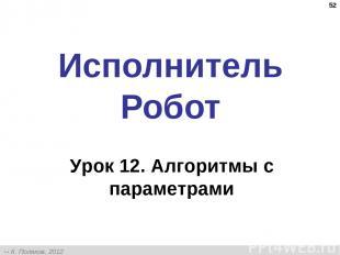 * Исполнитель Робот Урок 12. Алгоритмы с параметрами К. Поляков, 2012 http://kpo
