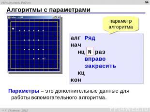 Алгоритмы с параметрами * алг Ряд (цел N) нач нц 5 раз вправо закрасить кц кон N