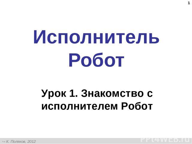 * Исполнитель Робот Урок 1. Знакомство с исполнителем Робот К. Поляков, 2012 http://kpolyakov.narod.ru
