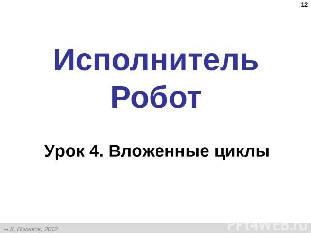 * Исполнитель Робот Урок 4. Вложенные циклы К. Поляков, 2012 http://kpolyakov.narod.ru