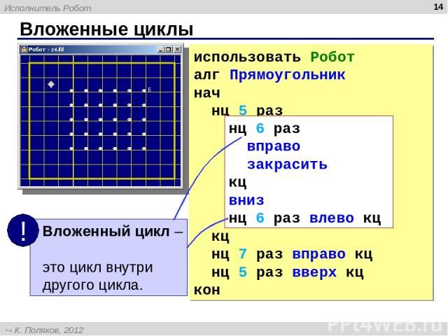 Вложенные циклы * использовать Робот алг Прямоугольник нач нц 5 раз нц 6 раз вправо закрасить кц вниз нц 6 раз влево кц кц нц 7 раз вправо кц нц 5 раз вверх кц кон нц 6 раз вправо закрасить кц вниз нц 6 раз влево кц Исполнитель Робот К. Поляков, 201…