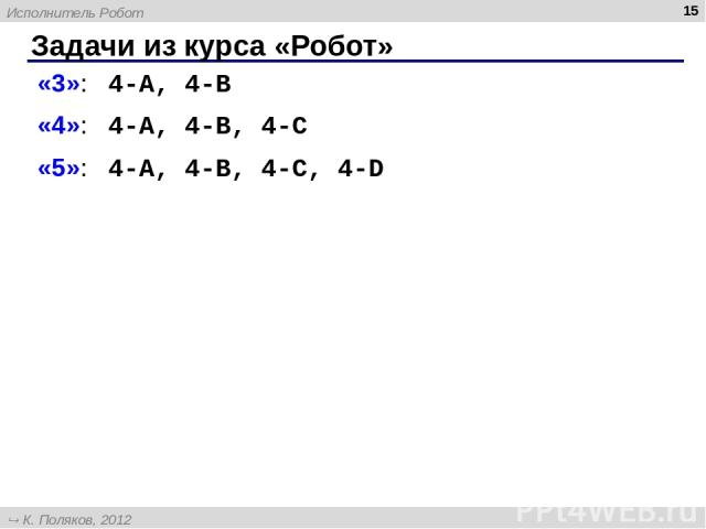 Задачи из курса «Робот» * «3»: 4-A, 4-B «4»: 4-A, 4-B, 4-C «5»: 4-A, 4-B, 4-C, 4-D Исполнитель Робот К. Поляков, 2012 http://kpolyakov.narod.ru