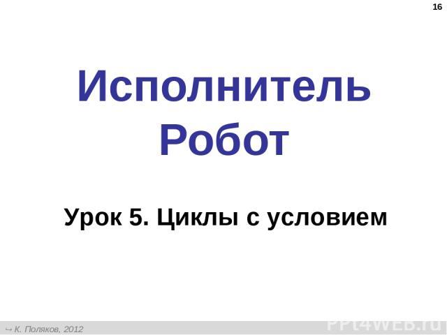 * Исполнитель Робот Урок 5. Циклы с условием К. Поляков, 2012 http://kpolyakov.narod.ru