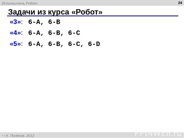 Задачи из курса «Робот» * «3»: 6-A, 6-B «4»: 6-A, 6-B, 6-C «5»: 6-A, 6-B, 6-C, 6-D Исполнитель Робот К. Поляков, 2012 http://kpolyakov.narod.ru