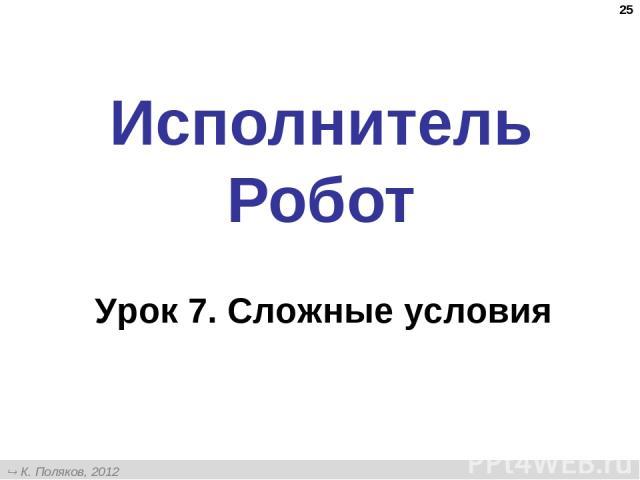 * Исполнитель Робот Урок 7. Сложные условия К. Поляков, 2012 http://kpolyakov.narod.ru