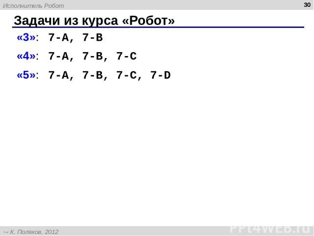 Задачи из курса «Робот» * «3»: 7-A, 7-B «4»: 7-A, 7-B, 7-C «5»: 7-A, 7-B, 7-C, 7-D Исполнитель Робот К. Поляков, 2012 http://kpolyakov.narod.ru