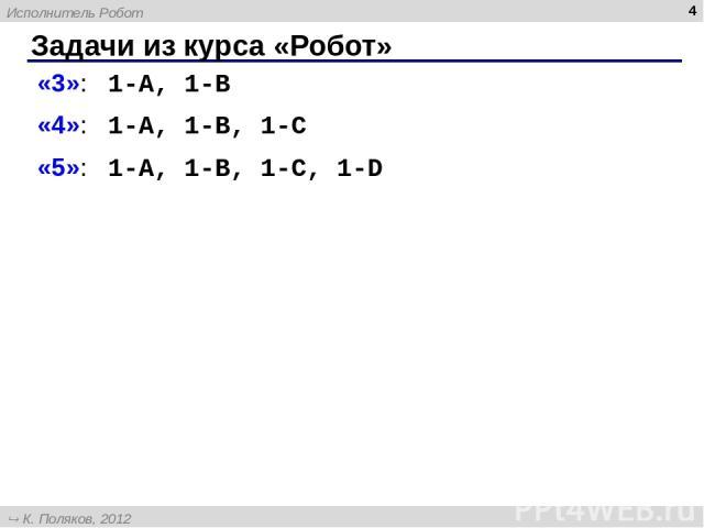 Задачи из курса «Робот» * «3»: 1-A, 1-B «4»: 1-A, 1-B, 1-C «5»: 1-A, 1-B, 1-C, 1-D Исполнитель Робот К. Поляков, 2012 http://kpolyakov.narod.ru