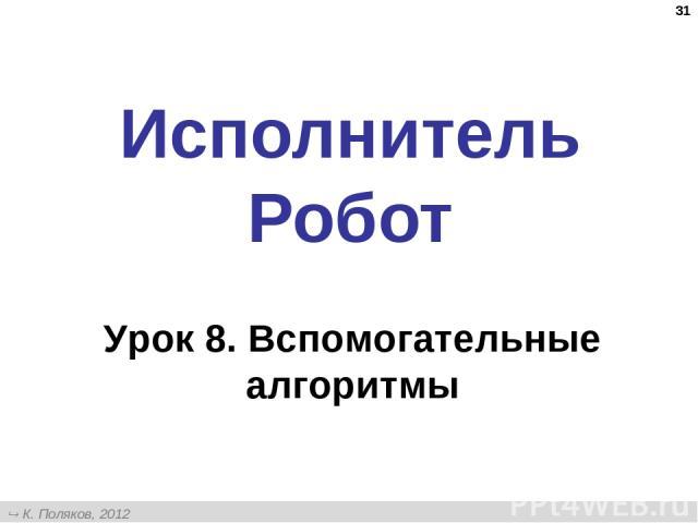 * Исполнитель Робот Урок 8. Вспомогательные алгоритмы К. Поляков, 2012 http://kpolyakov.narod.ru