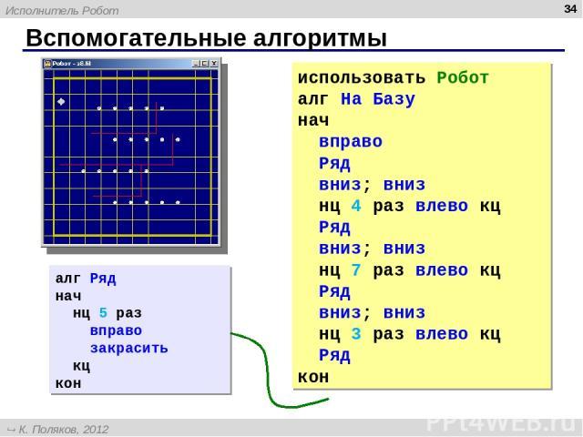 Вспомогательные алгоритмы * использовать Робот алг На Базу нач вправо Ряд вниз; вниз нц 4 раз влево кц Ряд вниз; вниз нц 7 раз влево кц Ряд вниз; вниз нц 3 раз влево кц Ряд кон алг Ряд нач нц 5 раз вправо закрасить кц кон Исполнитель Робот К. Поляко…