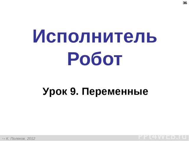 * Исполнитель Робот Урок 9. Переменные К. Поляков, 2012 http://kpolyakov.narod.ru