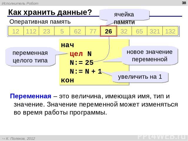 Как хранить данные? * Оперативная память 12 112 23 5 62 77 812 32 65 321 132 ячейка памяти нач цел N N:= 25 N:= N + 1 кон ? 25 26 переменная целого типа новое значение переменной увеличить на 1 Переменная – это величина, имеющая имя, тип и значение.…