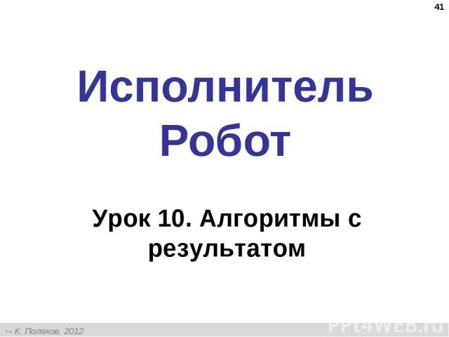 * Исполнитель Робот Урок 10. Алгоритмы с результатом К. Поляков, 2012 http://kpolyakov.narod.ru