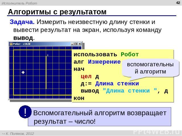 Алгоритмы с результатом * Задача. Измерить неизвестную длину стенки и вывести результат на экран, используя команду вывод. использовать Робот алг Измерение нач цел д д:= Длина стенки вывод